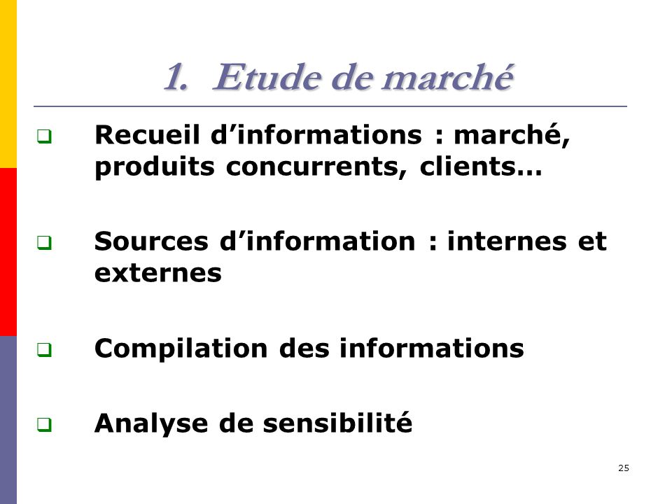 Etude de marché Recueil d'informations : marché, produits concurrents, clients… Sources d'information : internes et externes.