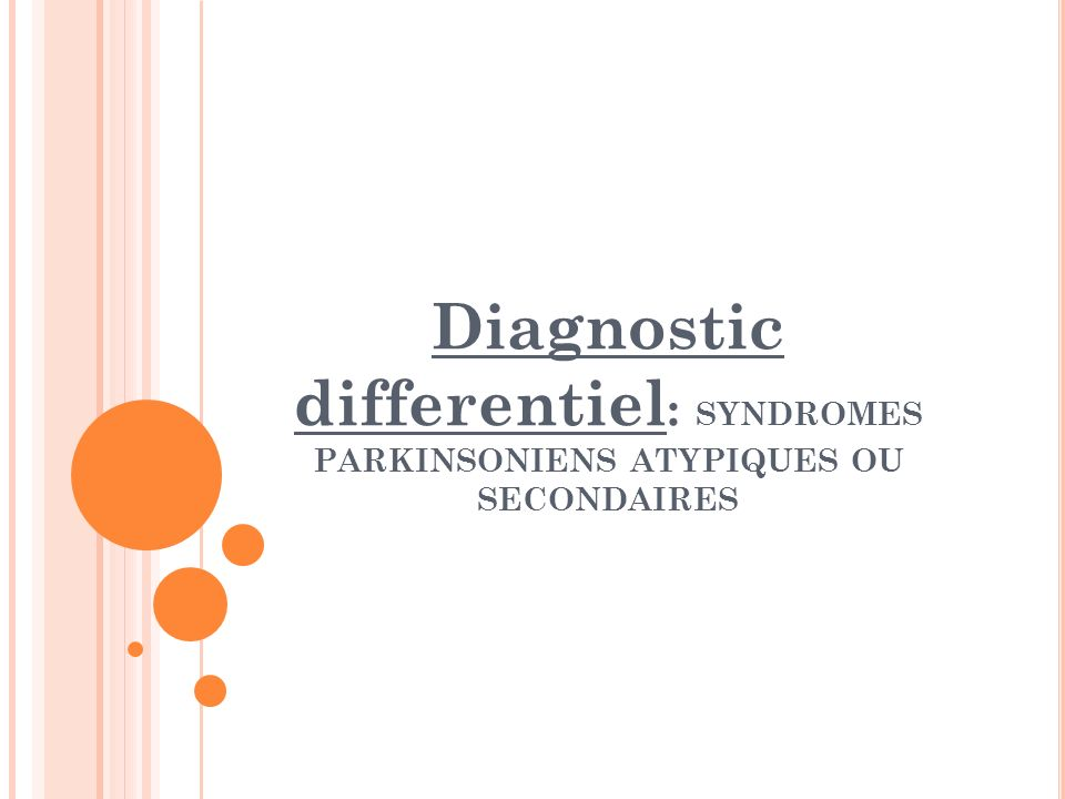 Diagnostic differentiel: SYNDROMES PARKINSONIENS ATYPIQUES OU SECONDAIRES