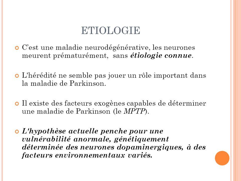 ETIOLOGIE C'est une maladie neurodégénérative, les neurones meurent prématurément, sans étiologie connue.