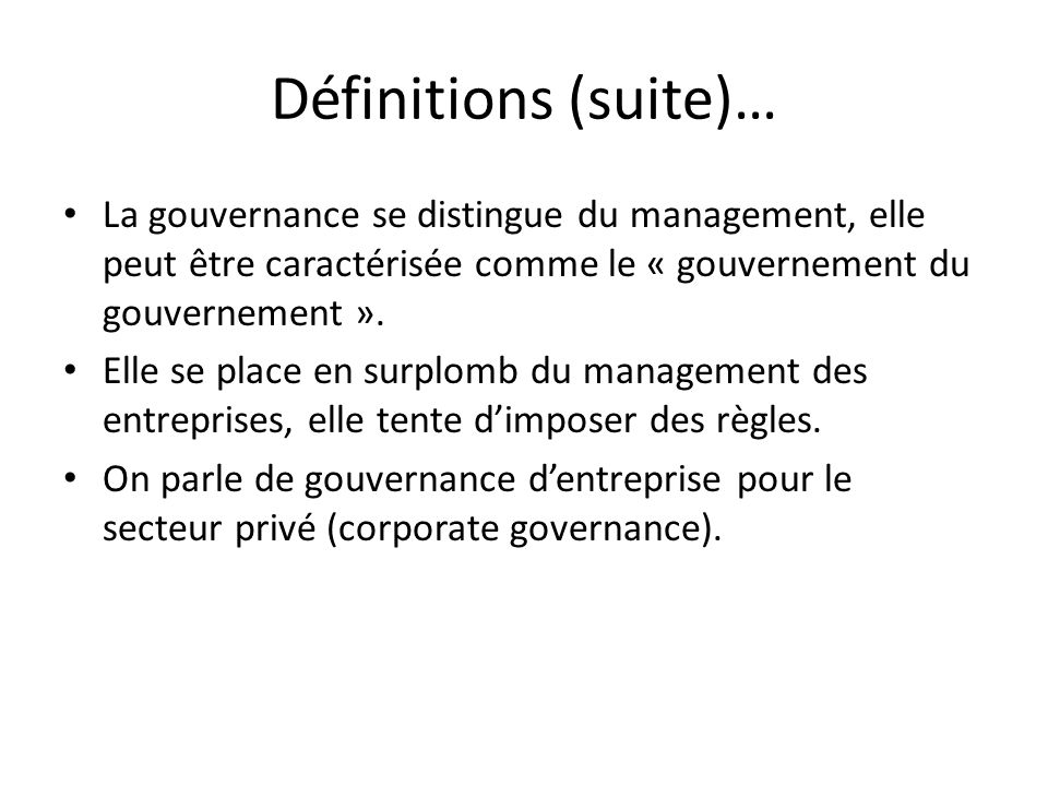 Définitions (suite)…La gouvernance se distingue du management, elle peut être caractérisée comme le « gouvernement du gouvernement ».