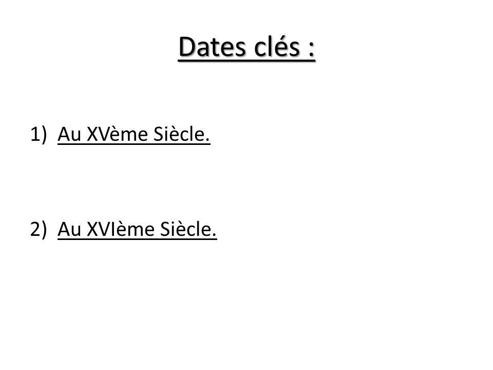 Dates clés : Au XVème Siècle. Au XVIème Siècle.
