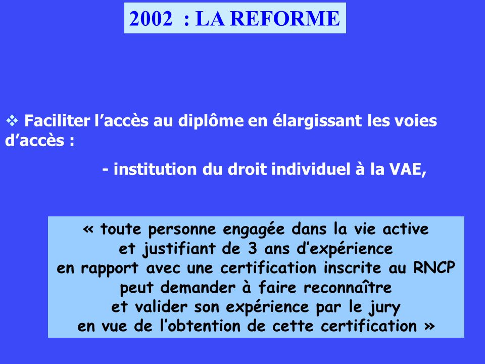 2002 : LA REFORMEFaciliter l'accès au diplôme en élargissant les voies d'accès : - institution du droit individuel à la VAE,