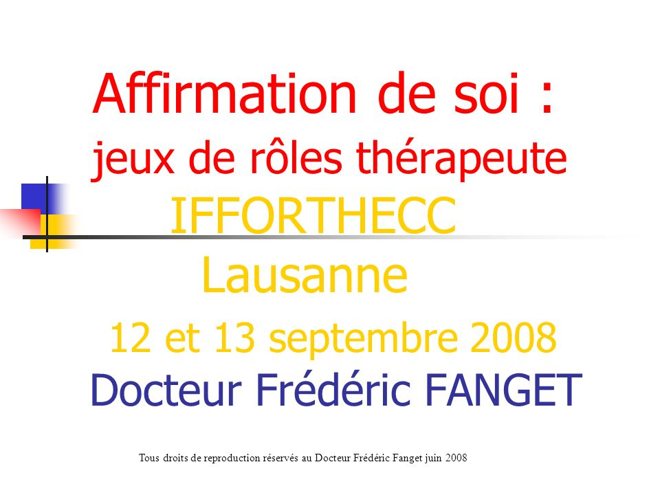 Affirmation de soi : jeux de rôles thérapeute IFFORTHECC Lausanne 12 et 13 septembre 2008 Docteur Frédéric FANGET