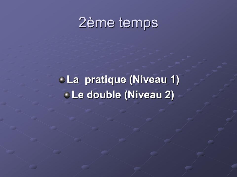 2ème temps La pratique (Niveau 1) Le double (Niveau 2)