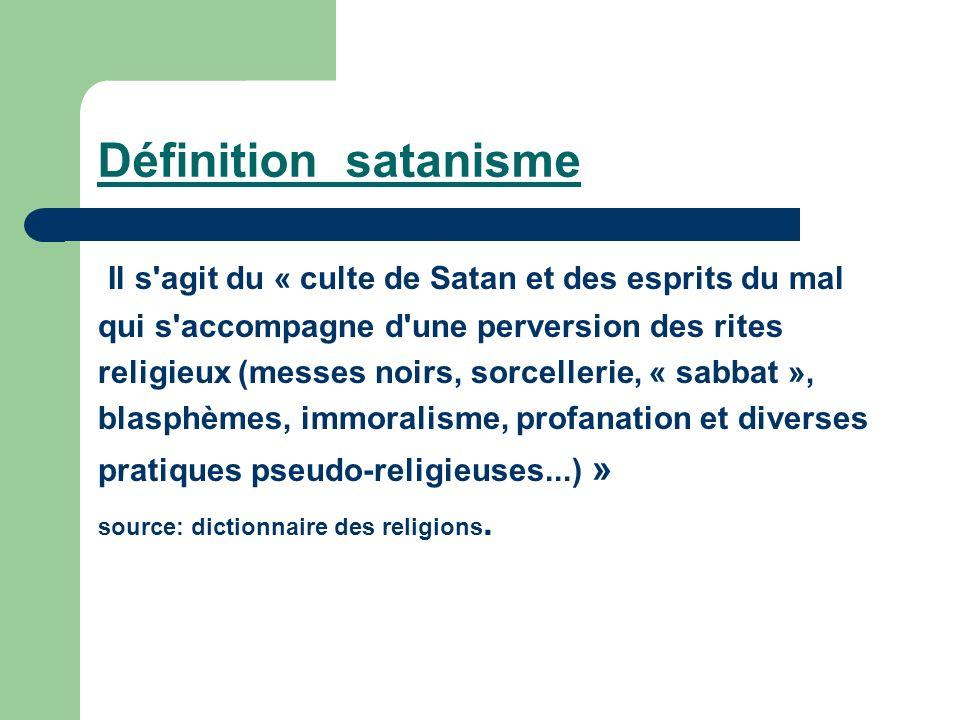 Définition satanisme Il s agit du « culte de Satan et des esprits du mal. qui s accompagne d une perversion des rites.