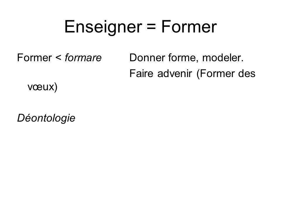 Enseigner = Former Former < formare Donner forme, modeler.