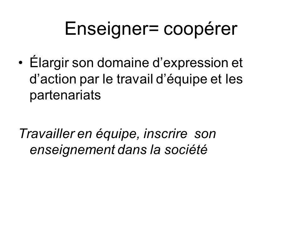 Enseigner= coopérer Élargir son domaine d'expression et d'action par le travail d'équipe et les partenariats.