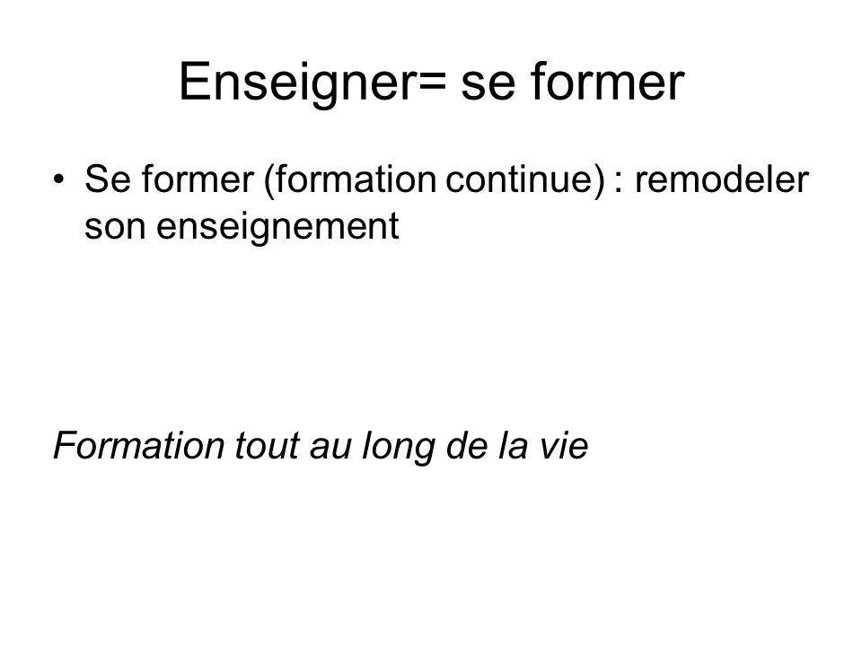 Enseigner= se former Se former (formation continue) : remodeler son enseignement.