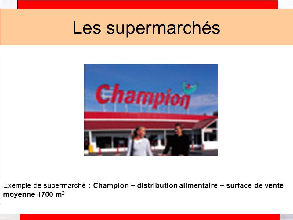 Les supermarchés Exemple de supermarché : Champion – distribution alimentaire – surface de vente moyenne 1700 m2.