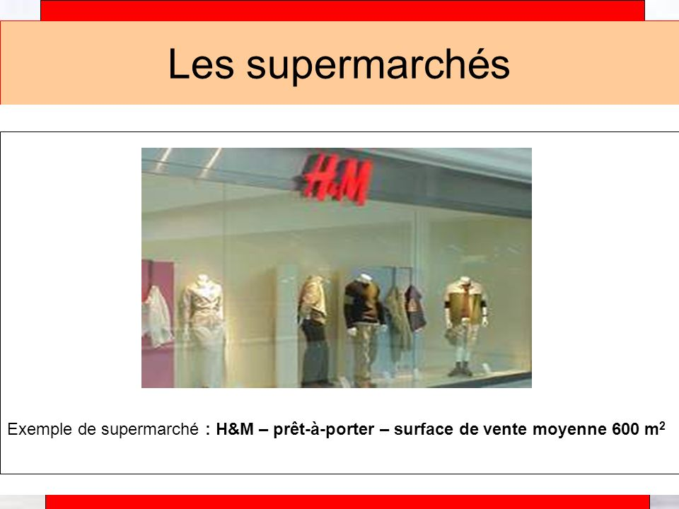 Les supermarchés Exemple de supermarché : H&M – prêt-à-porter – surface de vente moyenne 600 m2.