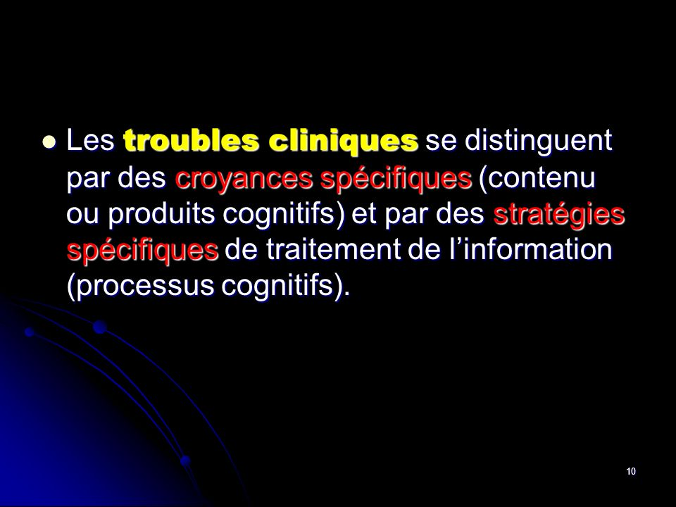 Les troubles cliniques se distinguent par des croyances spécifiques (contenu ou produits cognitifs) et par des stratégies spécifiques de traitement de l'information (processus cognitifs).