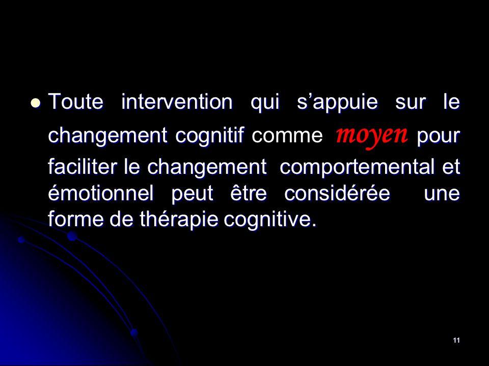 Toute intervention qui s'appuie sur le changement cognitif comme moyen pour faciliter le changement comportemental et émotionnel peut être considérée une forme de thérapie cognitive.