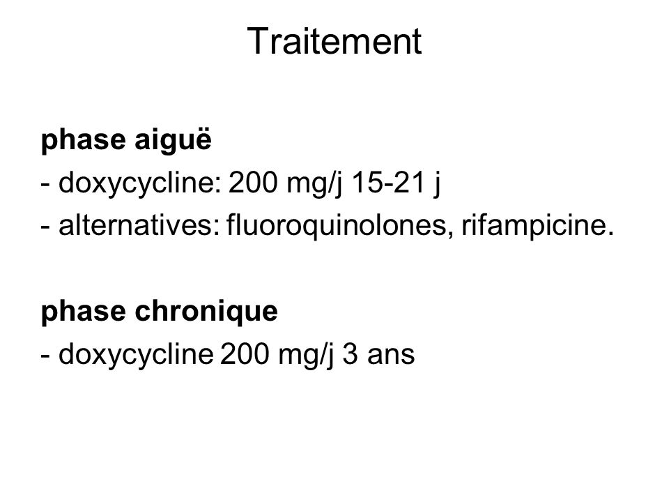 Traitement phase aiguë - doxycycline: 200 mg/j 15-21 j