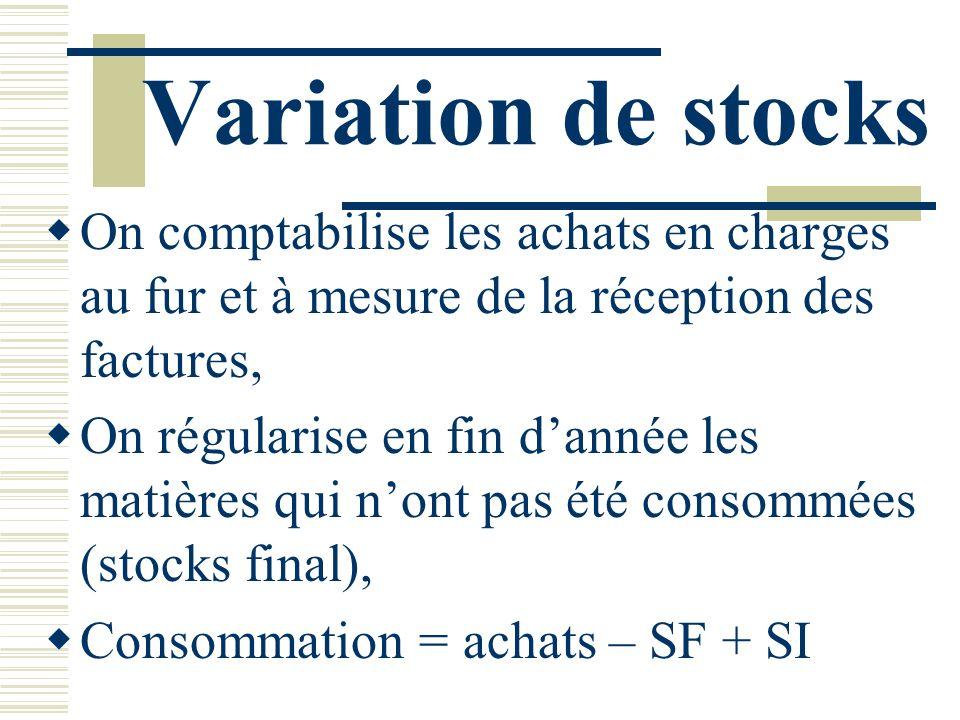 Variation de stocks On comptabilise les achats en charges au fur et à mesure de la réception des factures,