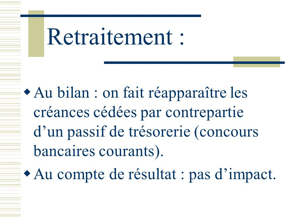 Retraitement : Au bilan : on fait réapparaître les créances cédées par contrepartie d'un passif de trésorerie (concours bancaires courants).