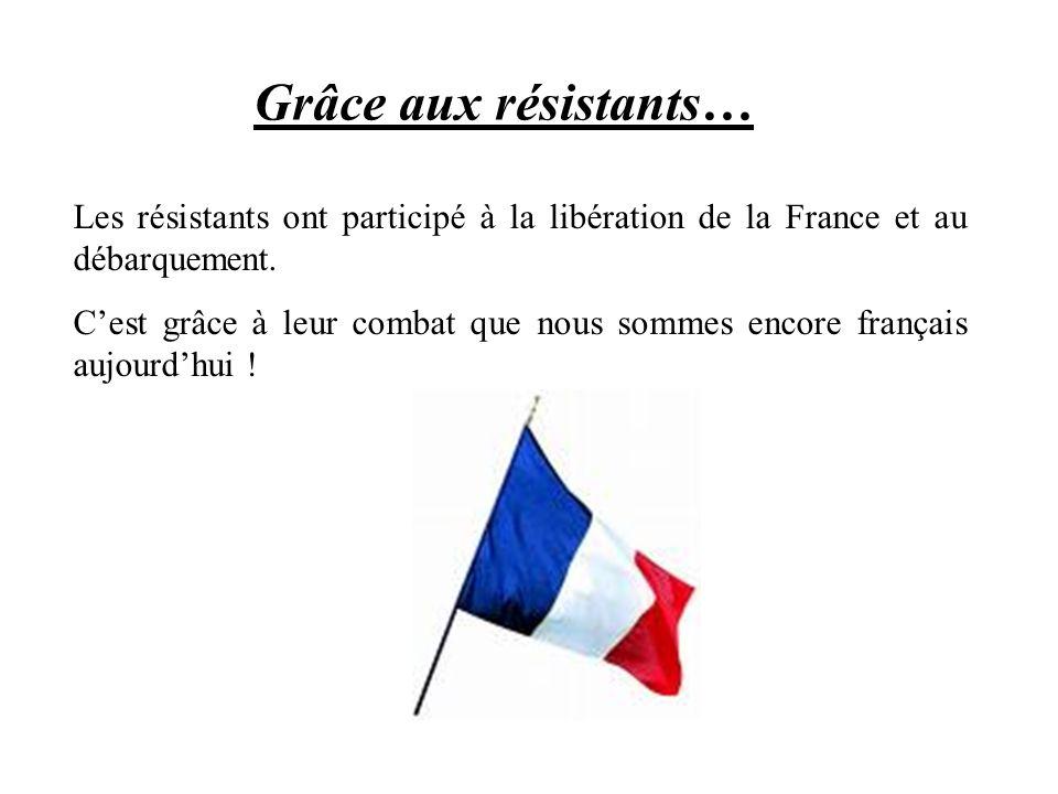Grâce aux résistants…Les résistants ont participé à la libération de la France et au débarquement.