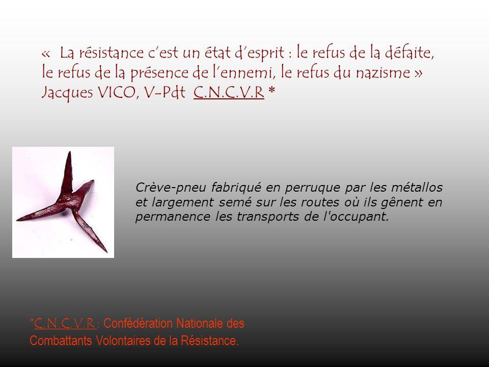 « La résistance c'est un état d'esprit : le refus de la défaite, le refus de la présence de l'ennemi, le refus du nazisme » Jacques VICO, V-Pdt C.N.C.V.R *