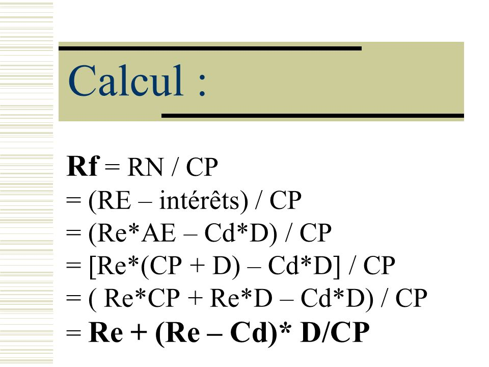 Calcul : Rf = RN / CP = (RE – intérêts) / CP = (Re*AE – Cd*D) / CP