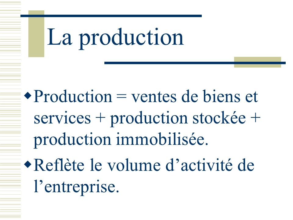 La production Production = ventes de biens et services + production stockée + production immobilisée.
