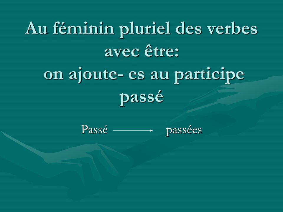 Au féminin pluriel des verbes avec être: on ajoute- es au participe passé