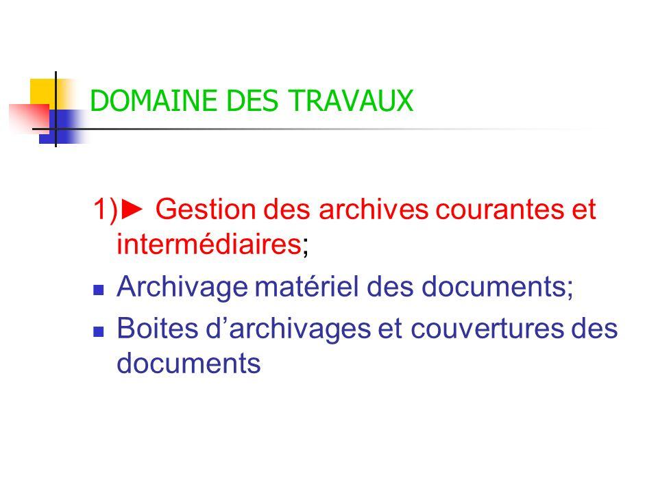 DOMAINE DES TRAVAUX 1)► Gestion des archives courantes et intermédiaires; Archivage matériel des documents;