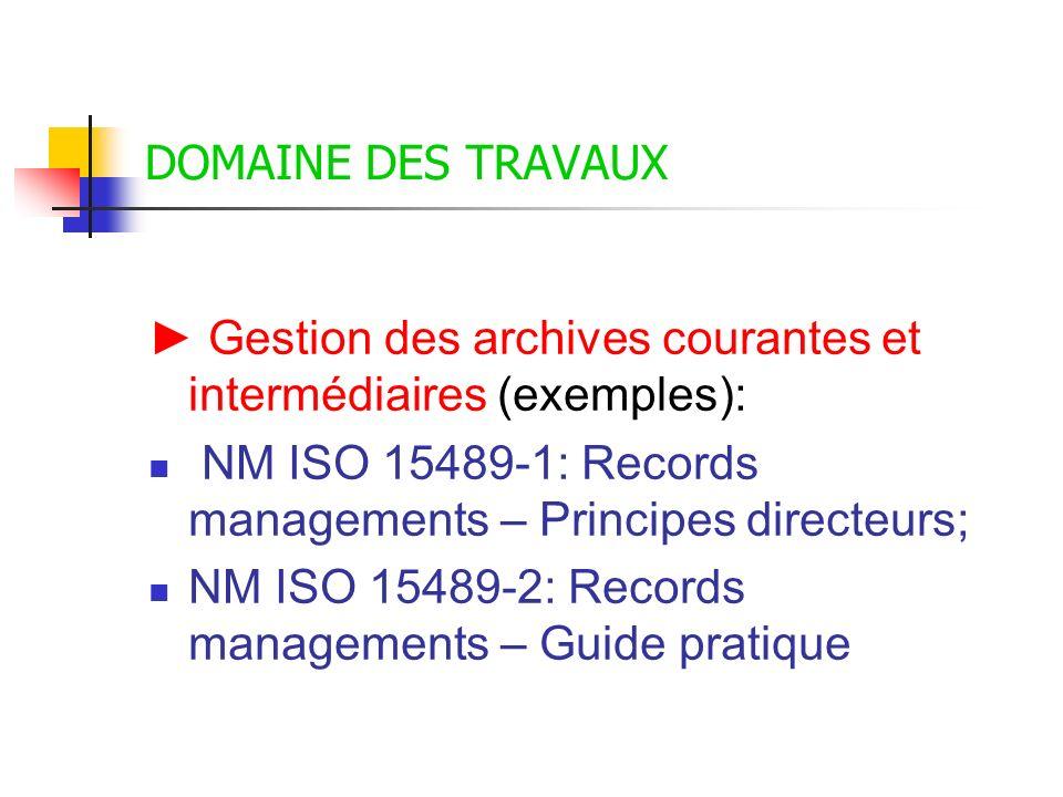 DOMAINE DES TRAVAUX ► Gestion des archives courantes et intermédiaires (exemples): NM ISO 15489-1: Records managements – Principes directeurs;