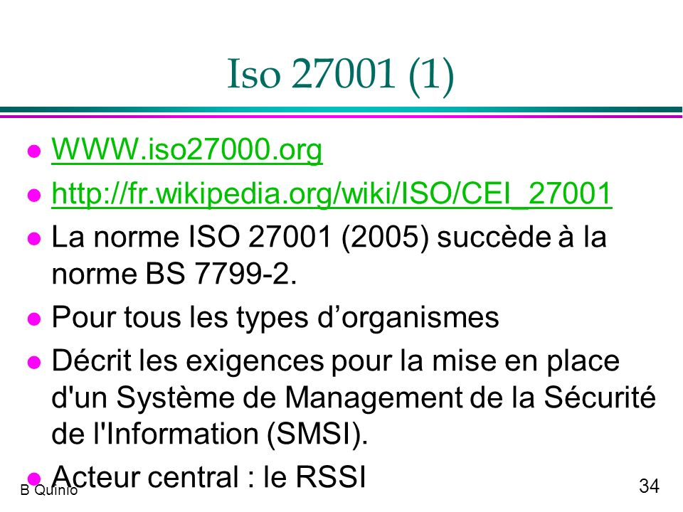 Iso 27001 (1) WWW.iso27000.org. http://fr.wikipedia.org/wiki/ISO/CEI_27001. La norme ISO 27001 (2005) succède à la norme BS 7799-2.