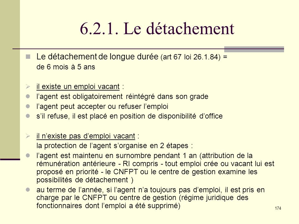 6.2.1. Le détachement Le détachement de longue durée (art 67 loi 26.1.84) = de 6 mois à 5 ans. il existe un emploi vacant :