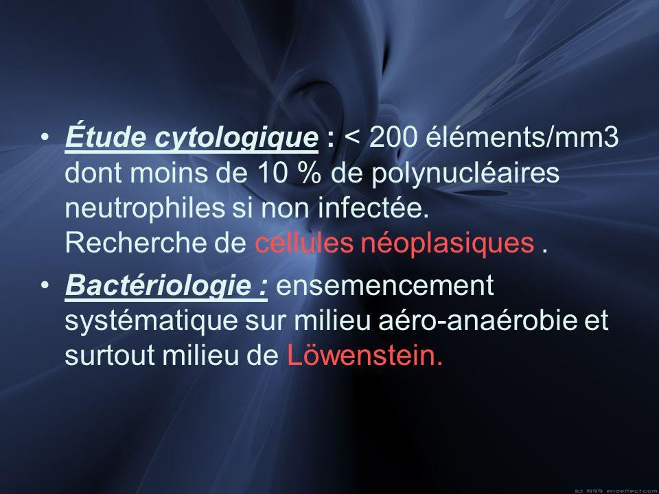 Étude cytologique : < 200 éléments/mm3 dont moins de 10 % de polynucléaires neutrophiles si non infectée. Recherche de cellules néoplasiques .