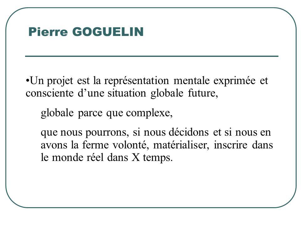 Pierre GOGUELIN Un projet est la représentation mentale exprimée et consciente d'une situation globale future,