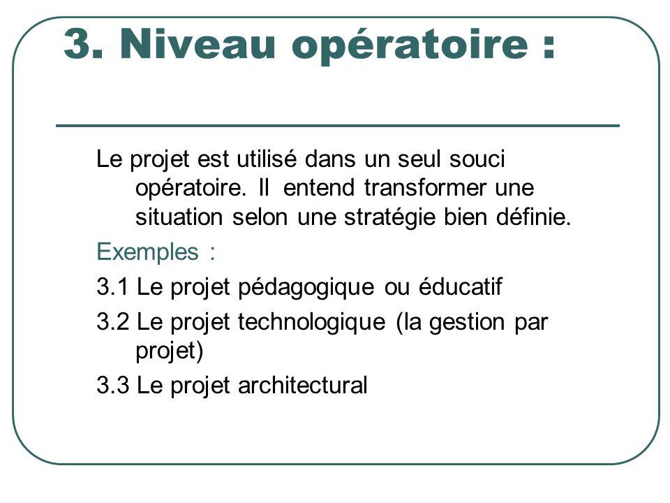 3. Niveau opératoire : Le projet est utilisé dans un seul souci opératoire. Il entend transformer une situation selon une stratégie bien définie.