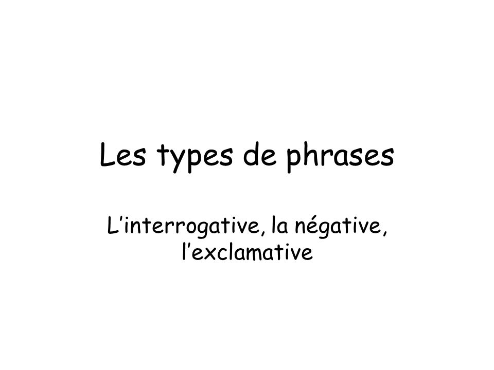 L'interrogative, la négative, l'exclamative