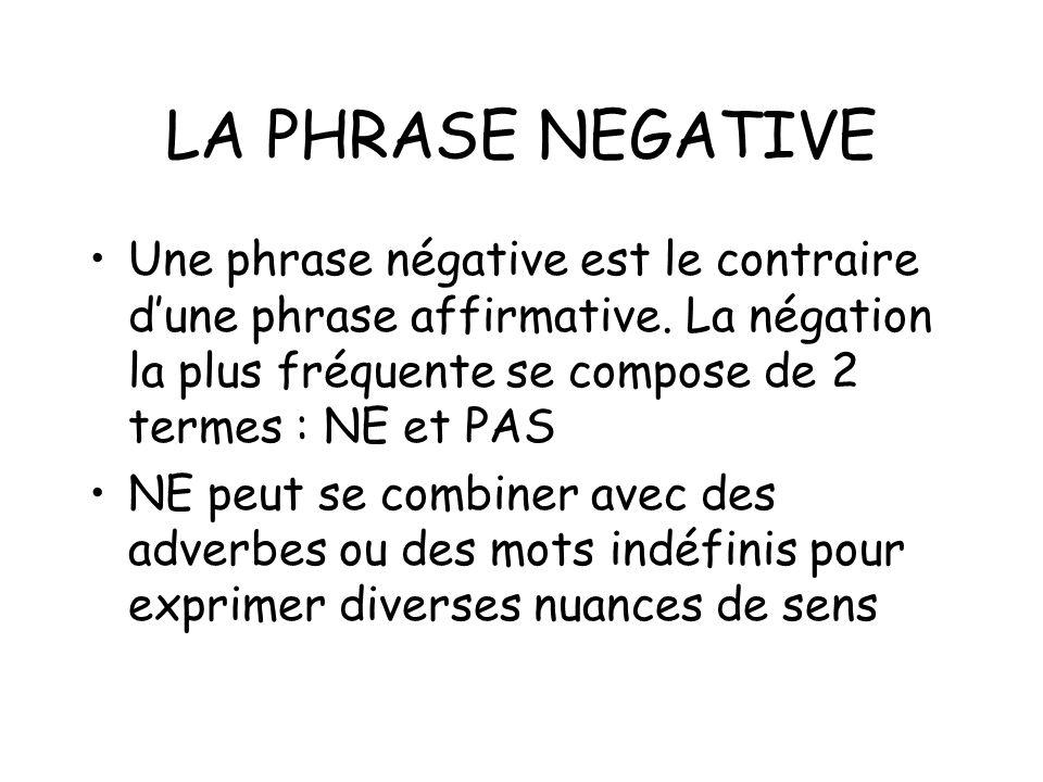 LA PHRASE NEGATIVE Une phrase négative est le contraire d'une phrase affirmative. La négation la plus fréquente se compose de 2 termes : NE et PAS.