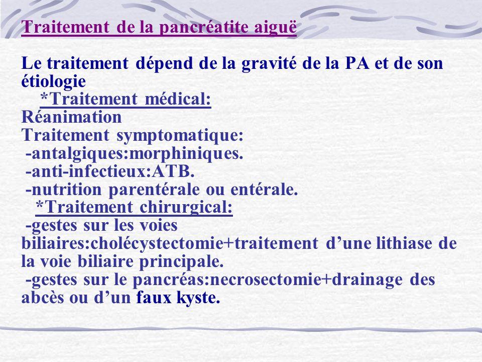 Traitement de la pancréatite aiguë Le traitement dépend de la gravité de la PA et de son étiologie *Traitement médical: Réanimation Traitement symptomatique: -antalgiques:morphiniques.