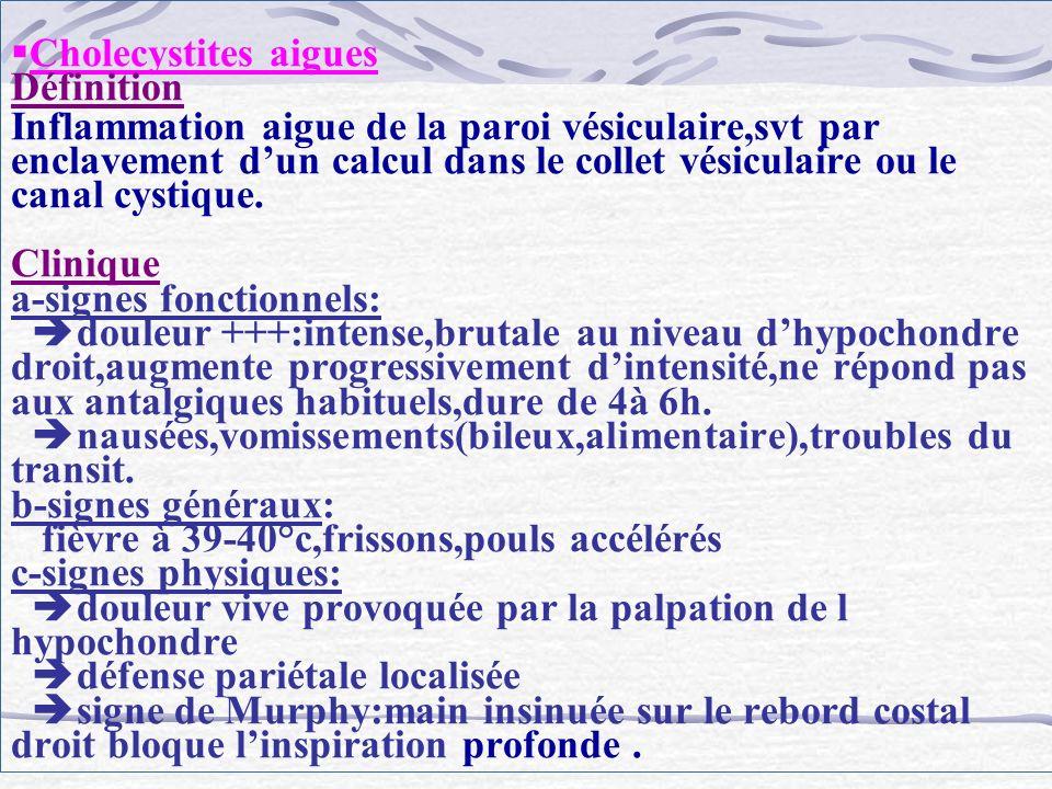 Cholecystites aigues Définition Inflammation aigue de la paroi vésiculaire,svt par enclavement d'un calcul dans le collet vésiculaire ou le canal cystique.