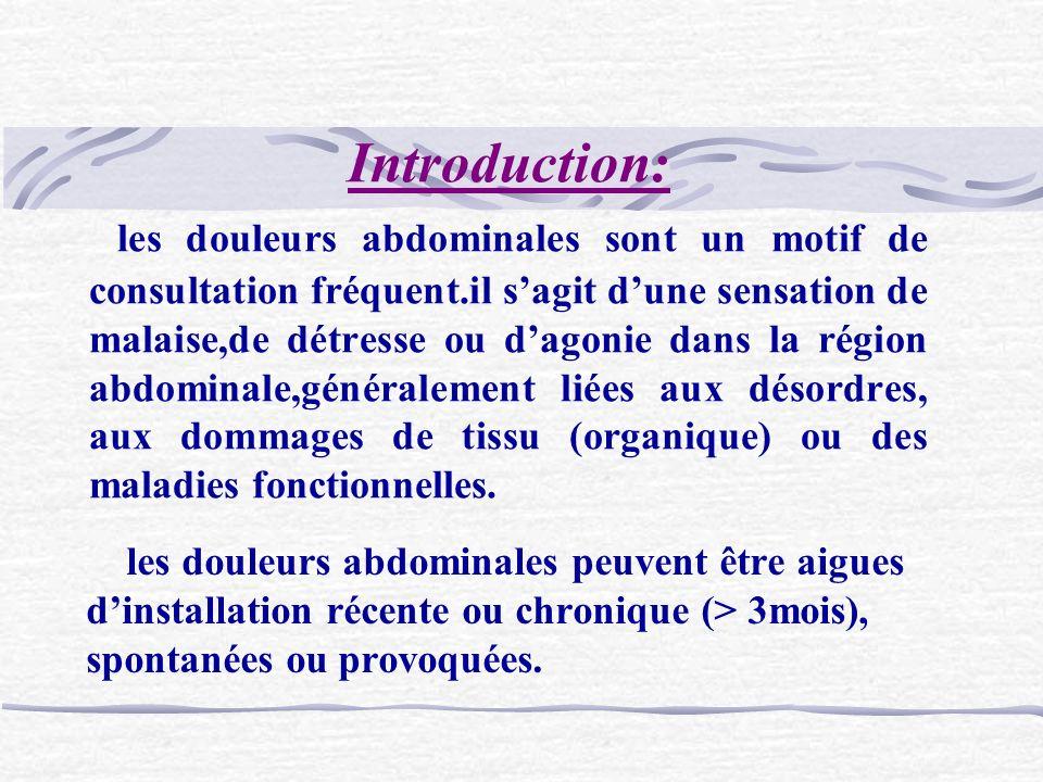 Introduction: les douleurs abdominales sont un motif de consultation fréquent.il s'agit d'une sensation de malaise,de détresse ou d'agonie dans la région abdominale,généralement liées aux désordres, aux dommages de tissu (organique) ou des maladies fonctionnelles.