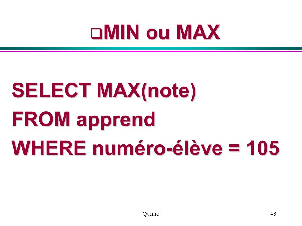 MIN ou MAX SELECT MAX(note) FROM apprend WHERE numéro-élève = 105