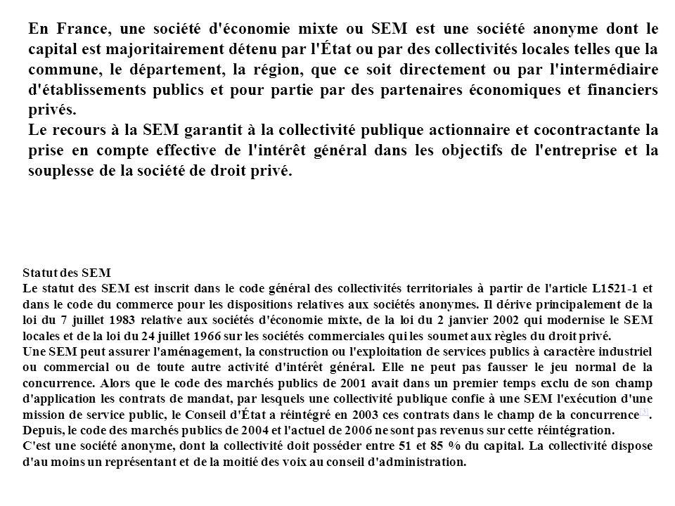 En France, une société d économie mixte ou SEM est une société anonyme dont le capital est majoritairement détenu par l État ou par des collectivités locales telles que la commune, le département, la région, que ce soit directement ou par l intermédiaire d établissements publics et pour partie par des partenaires économiques et financiers privés.