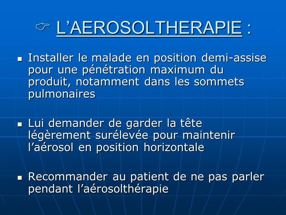 L'AEROSOLTHERAPIE :Installer le malade en position demi-assise pour une pénétration maximum du produit, notamment dans les sommets pulmonaires.