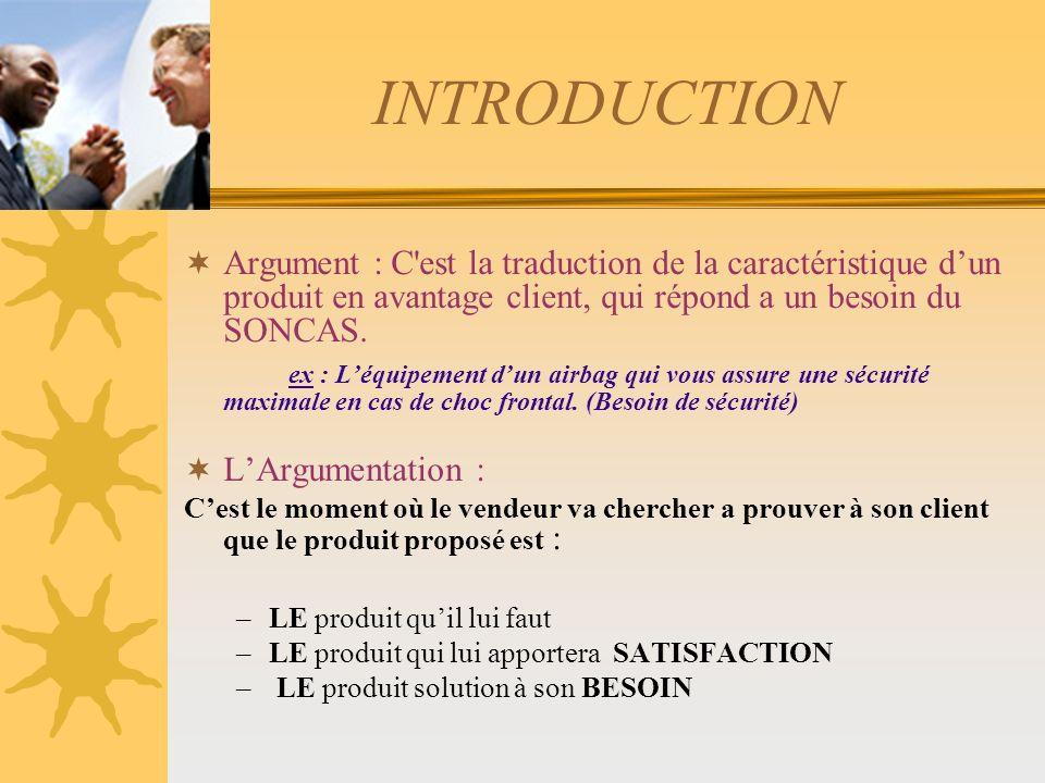 INTRODUCTION Argument : C est la traduction de la caractéristique d'un produit en avantage client, qui répond a un besoin du SONCAS.