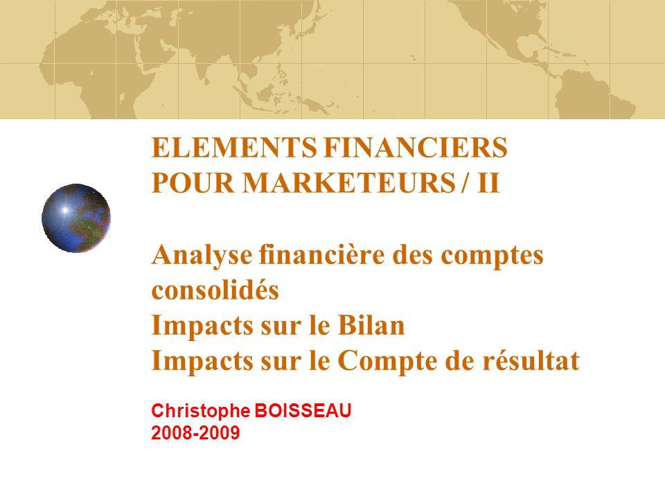 ELEMENTS FINANCIERS POUR MARKETEURS / II Analyse financière des comptes consolidés Impacts sur le Bilan Impacts sur le Compte de résultat Christophe BOISSEAU 2008-2009