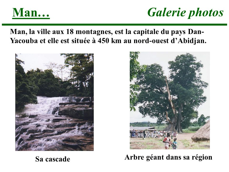 Man… Galerie photos. Man, la ville aux 18 montagnes, est la capitale du pays Dan-Yacouba et elle est située à 450 km au nord-ouest d'Abidjan.