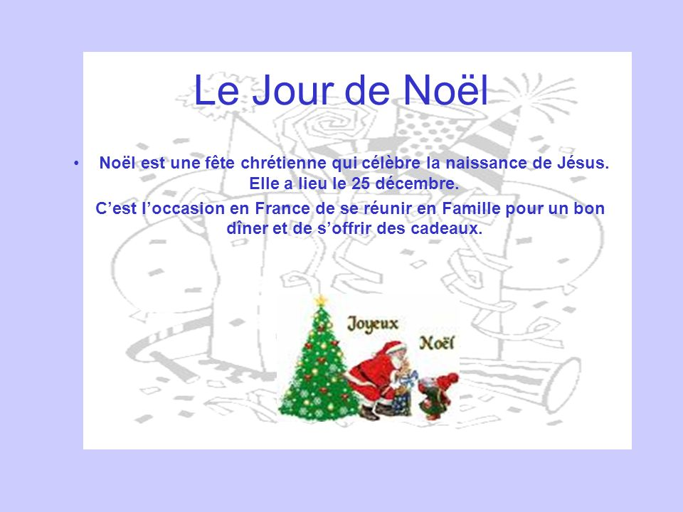 Le Jour de Noël Noël est une fête chrétienne qui célèbre la naissance de Jésus. Elle a lieu le 25 décembre.