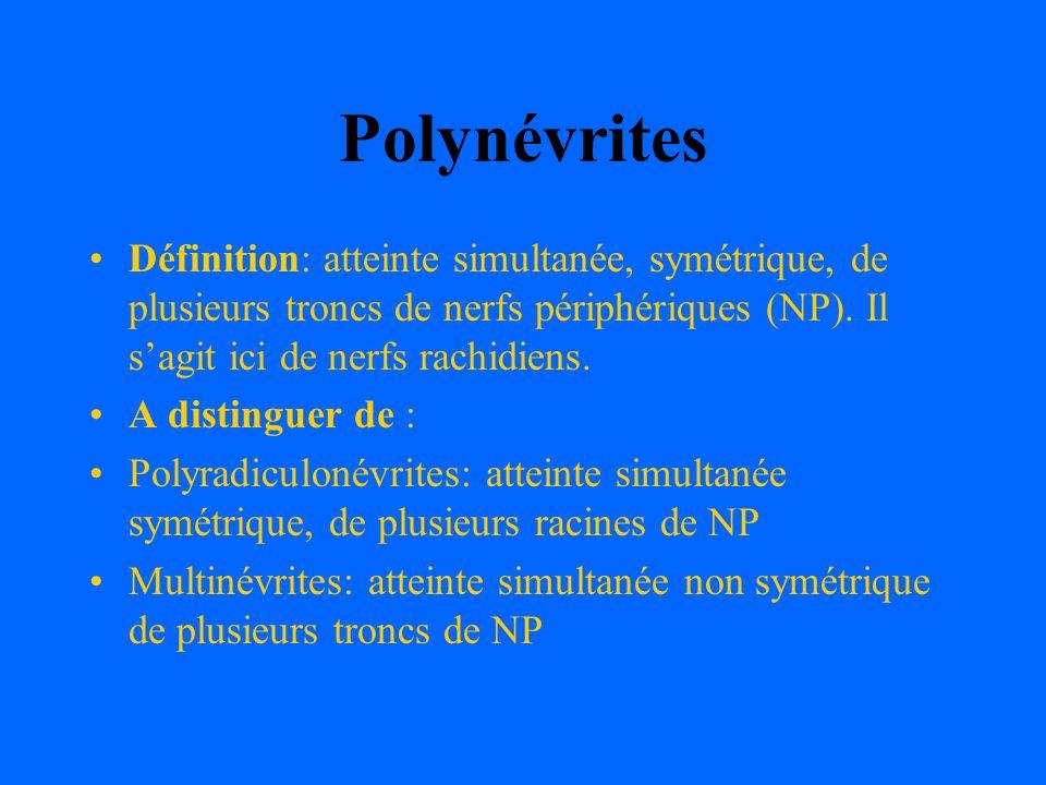 Polynévrites Définition: atteinte simultanée, symétrique, de plusieurs troncs de nerfs périphériques (NP). Il s'agit ici de nerfs rachidiens.