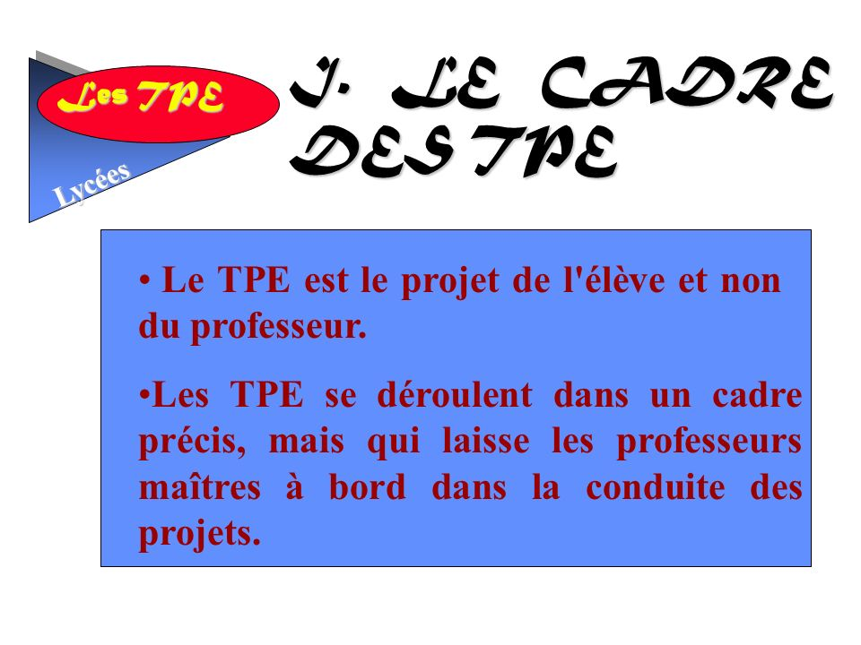 I. LE CADRE DES TPE Le TPE est le projet de l élève et non du professeur.