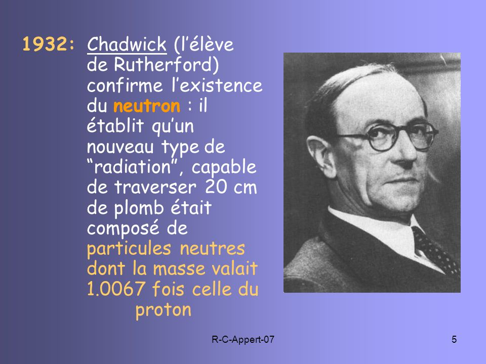 1932: Chadwick (l'élève. de Rutherford). confirme l'existence