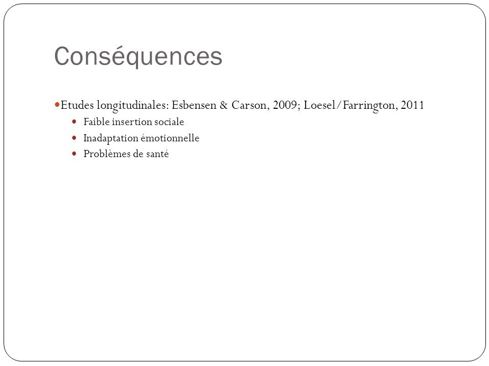 Conséquences Etudes longitudinales: Esbensen & Carson, 2009; Loesel/Farrington, Faible insertion sociale.