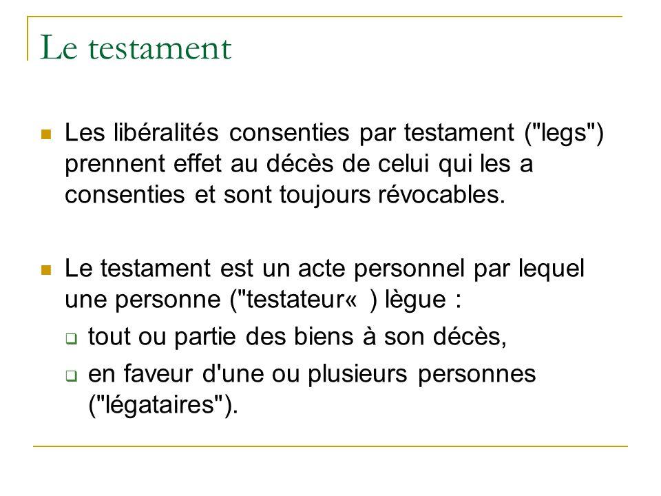 Le testament Les libéralités consenties par testament ( legs ) prennent effet au décès de celui qui les a consenties et sont toujours révocables.