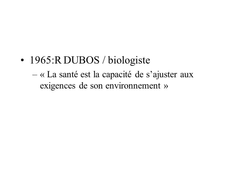 1965:R DUBOS / biologiste « La santé est la capacité de s'ajuster aux exigences de son environnement »