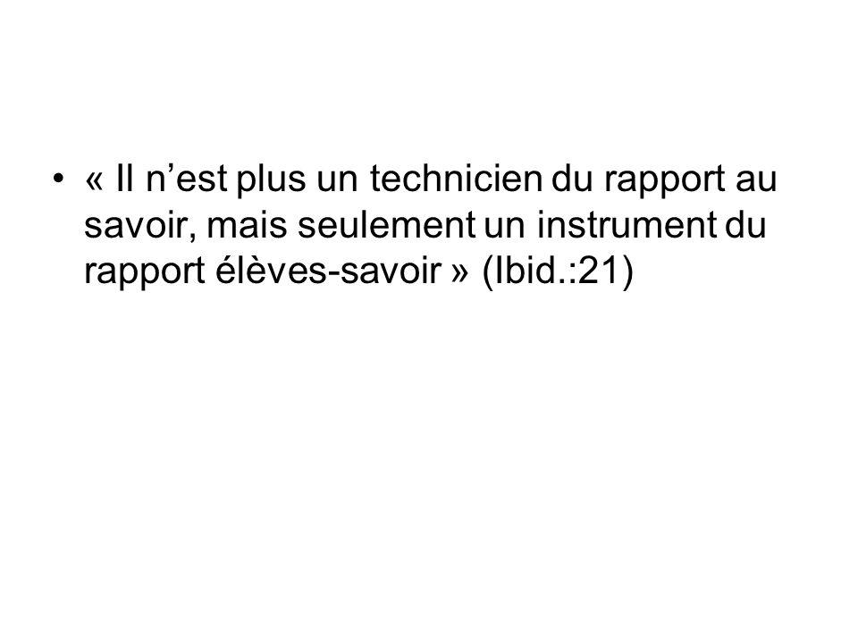 « Il n'est plus un technicien du rapport au savoir, mais seulement un instrument du rapport élèves-savoir » (Ibid.:21)